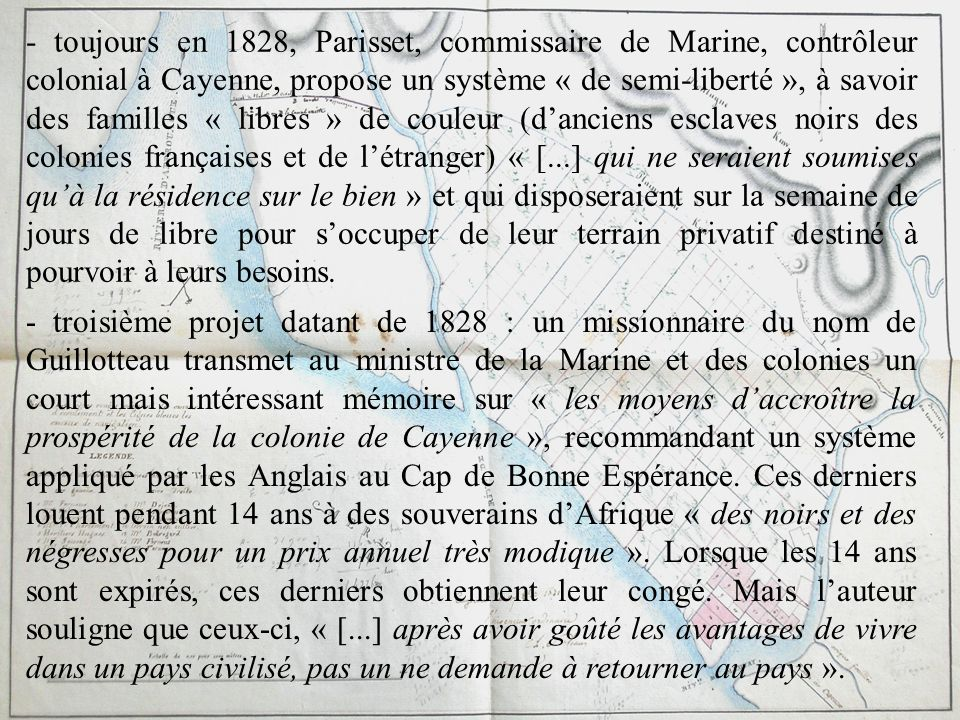 - toujours en 1828, Parisset, commissaire de Marine, contrôleur colonial à Cayenne, propose un système « de semi-liberté », à savoir des familles « libres » de couleur (d'anciens esclaves noirs des colonies françaises et de l'étranger) « [...] qui ne seraient soumises qu'à la résidence sur le bien » et qui disposeraient sur la semaine de jours de libre pour s'occuper de leur terrain privatif destiné à pourvoir à leurs besoins.